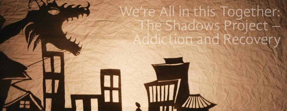 We're All in this Together:  The Shadows Project – Addiction and Recovery